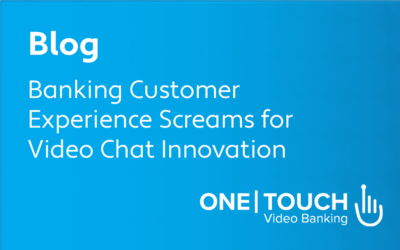 Banking Customer Experience Screams for Video Chat Innovation